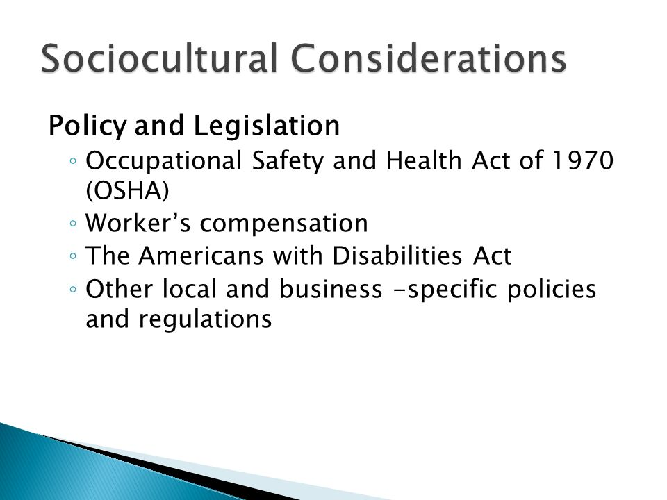 Policy and Legislation ◦ Occupational Safety and Health Act of 1970 (OSHA) ◦ Worker's compensation ◦ The Americans with Disabilities Act ◦ Other local and business -specific policies and regulations