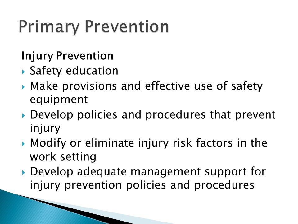 Injury Prevention  Safety education  Make provisions and effective use of safety equipment  Develop policies and procedures that prevent injury  Modify or eliminate injury risk factors in the work setting  Develop adequate management support for injury prevention policies and procedures