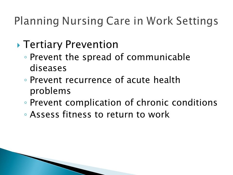  Tertiary Prevention ◦ Prevent the spread of communicable diseases ◦ Prevent recurrence of acute health problems ◦ Prevent complication of chronic conditions ◦ Assess fitness to return to work