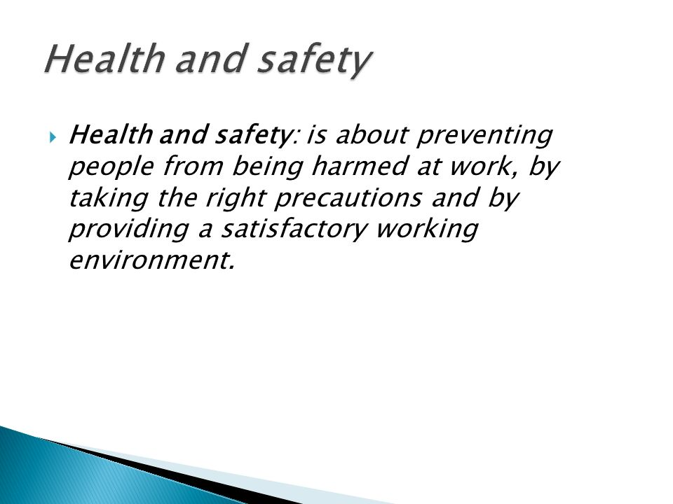  Health and safety: is about preventing people from being harmed at work, by taking the right precautions and by providing a satisfactory working environment.
