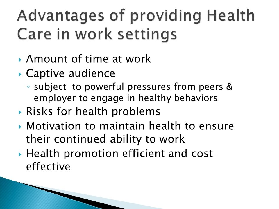  Amount of time at work  Captive audience ◦ subject to powerful pressures from peers & employer to engage in healthy behaviors  Risks for health problems  Motivation to maintain health to ensure their continued ability to work  Health promotion efficient and cost- effective