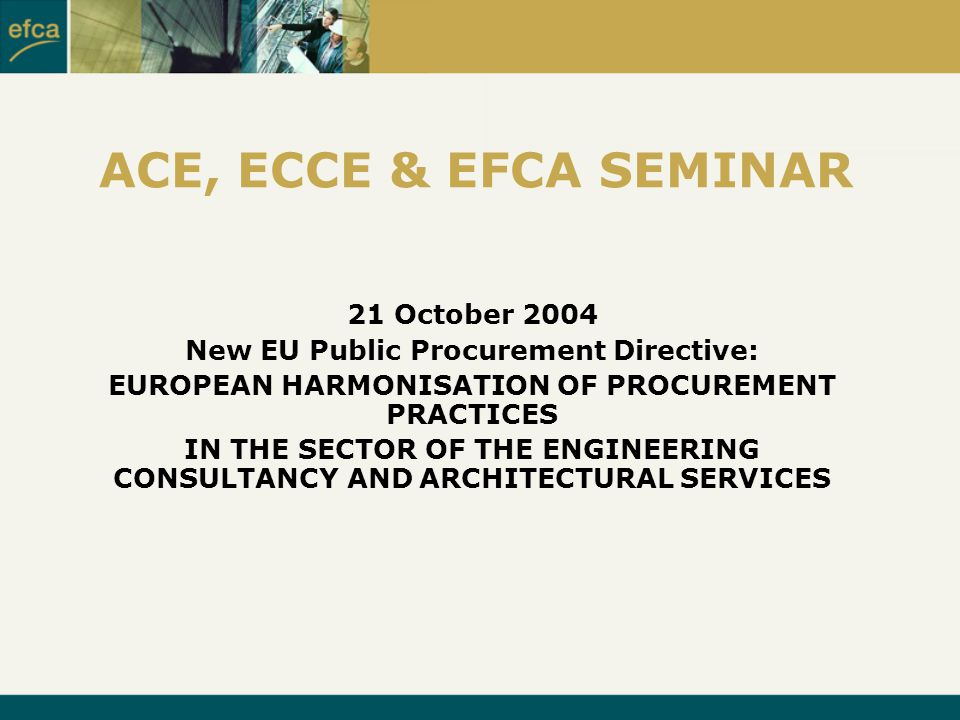 ACE, ECCE & EFCA SEMINAR 21 October 2004 New EU Public Procurement Directive: EUROPEAN HARMONISATION OF PROCUREMENT PRACTICES IN THE SECTOR OF THE ENGINEERING CONSULTANCY AND ARCHITECTURAL SERVICES