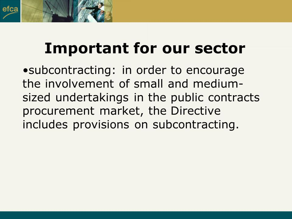 Important for our sector subcontracting: in order to encourage the involvement of small and medium- sized undertakings in the public contracts procurement market, the Directive includes provisions on subcontracting.