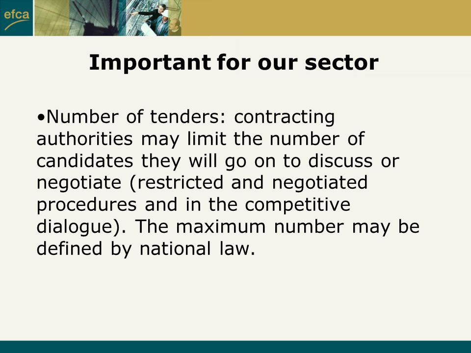 Important for our sector Number of tenders: contracting authorities may limit the number of candidates they will go on to discuss or negotiate (restricted and negotiated procedures and in the competitive dialogue).