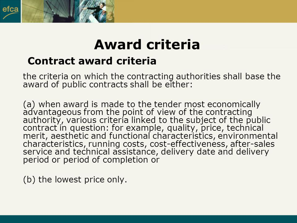Award criteria the criteria on which the contracting authorities shall base the award of public contracts shall be either: (a) when award is made to the tender most economically advantageous from the point of view of the contracting authority, various criteria linked to the subject of the public contract in question: for example, quality, price, technical merit, aesthetic and functional characteristics, environmental characteristics, running costs, cost-effectiveness, after-sales service and technical assistance, delivery date and delivery period or period of completion or (b) the lowest price only.
