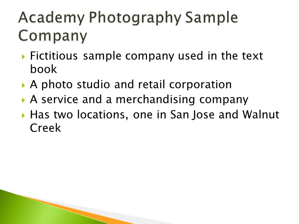 Fictitious sample company used in the text book  A photo studio and retail corporation  A service and a merchandising company  Has two locations, one in San Jose and Walnut Creek