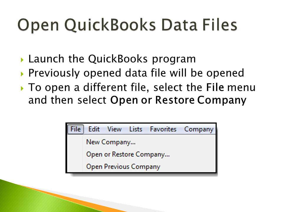  Launch the QuickBooks program  Previously opened data file will be opened  To open a different file, select the File menu and then select Open or Restore Company