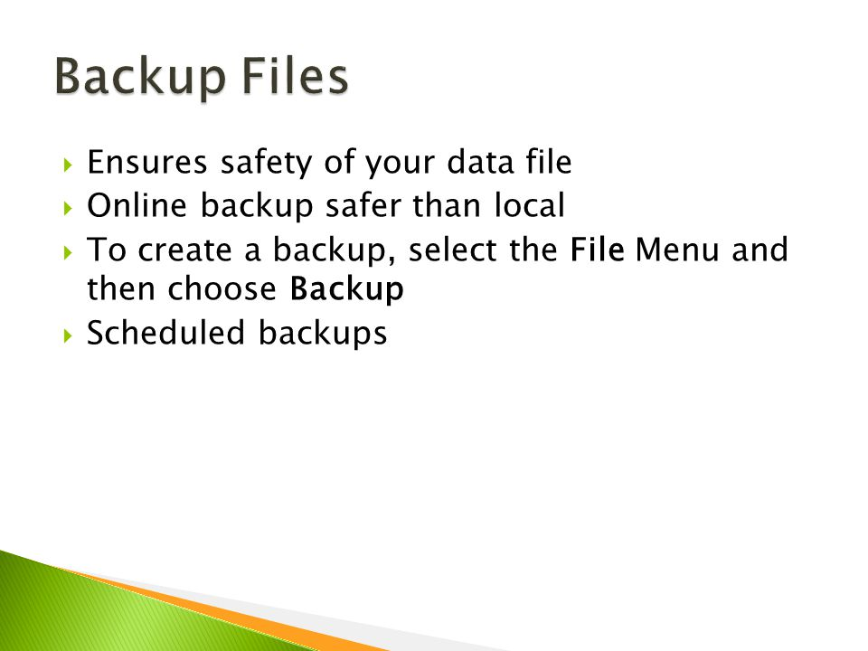  Ensures safety of your data file  Online backup safer than local  To create a backup, select the File Menu and then choose Backup  Scheduled backups