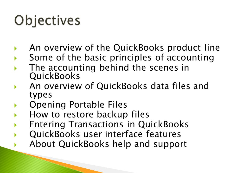  An overview of the QuickBooks product line  Some of the basic principles of accounting  The accounting behind the scenes in QuickBooks  An overview of QuickBooks data files and types  Opening Portable Files  How to restore backup files  Entering Transactions in QuickBooks  QuickBooks user interface features  About QuickBooks help and support