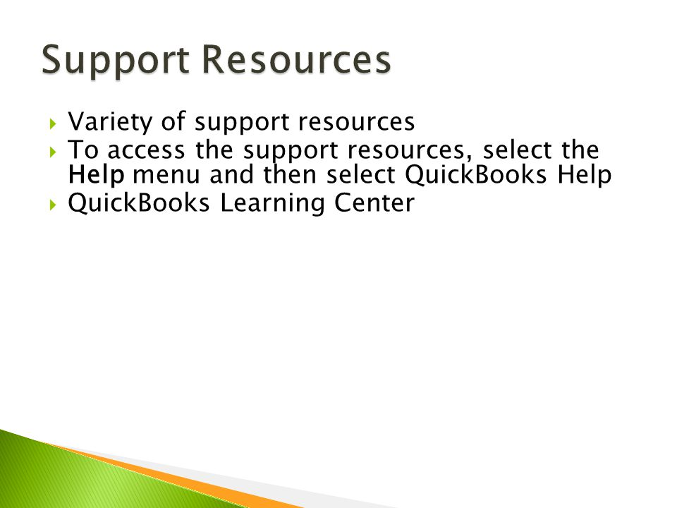  Variety of support resources  To access the support resources, select the Help menu and then select QuickBooks Help  QuickBooks Learning Center