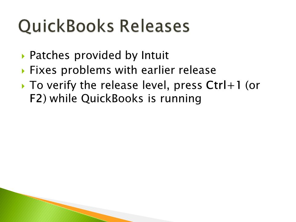  Patches provided by Intuit  Fixes problems with earlier release  To verify the release level, press Ctrl+1 (or F2) while QuickBooks is running