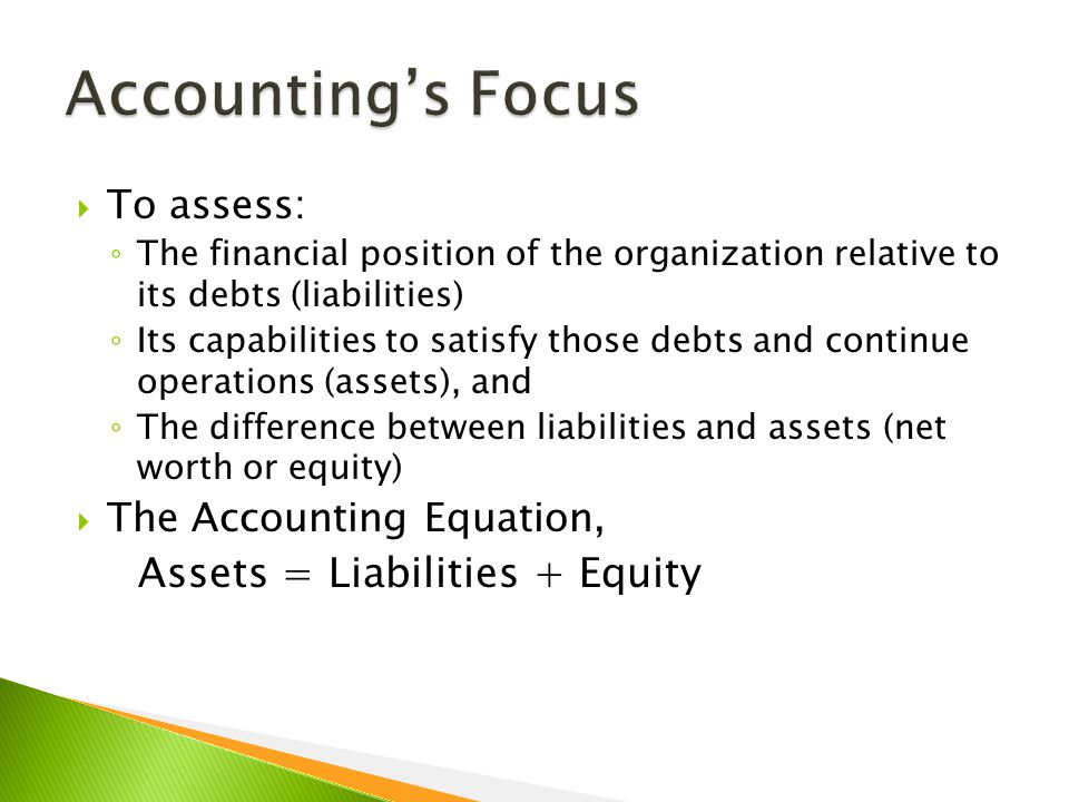  To assess: ◦ The financial position of the organization relative to its debts (liabilities) ◦ Its capabilities to satisfy those debts and continue operations (assets), and ◦ The difference between liabilities and assets (net worth or equity)  The Accounting Equation, Assets = Liabilities + Equity