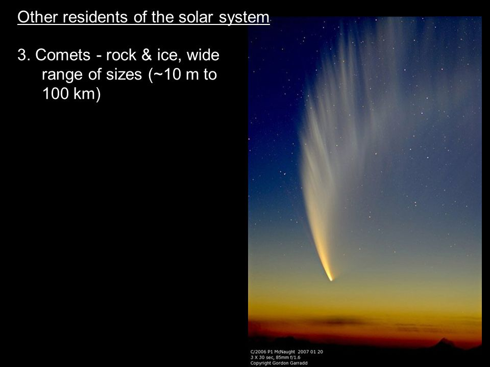 3. Comets - rock & ice, wide range of sizes (~10 m to 100 km) Other residents of the solar system