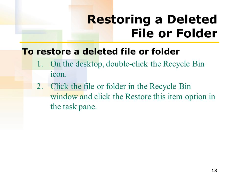 13 Restoring a Deleted File or Folder To restore a deleted file or folder 1.On the desktop, double-click the Recycle Bin icon.