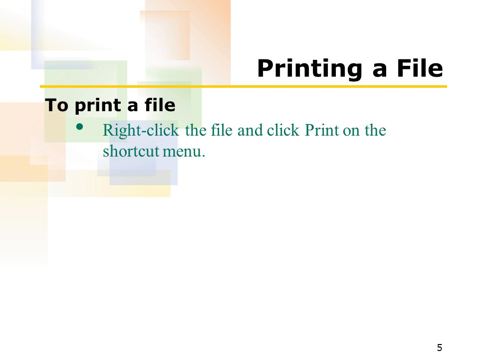 5 Printing a File To print a file Right-click the file and click Print on the shortcut menu.