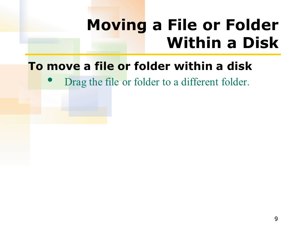 9 Moving a File or Folder Within a Disk To move a file or folder within a disk Drag the file or folder to a different folder.