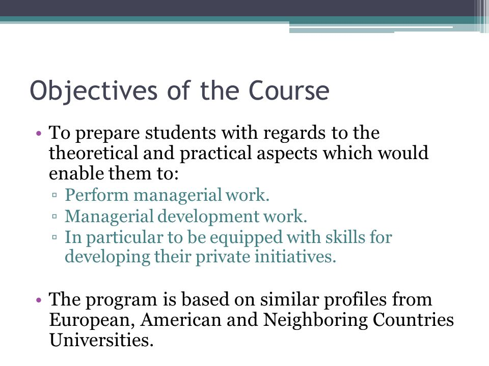 Objectives of the Course To prepare students with regards to the theoretical and practical aspects which would enable them to: ▫Perform managerial work.