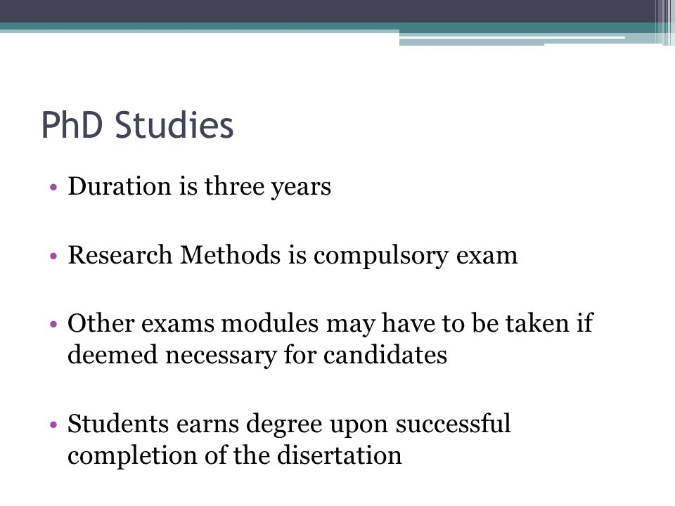 PhD Studies Duration is three years Research Methods is compulsory exam Other exams modules may have to be taken if deemed necessary for candidates Students earns degree upon successful completion of the disertation