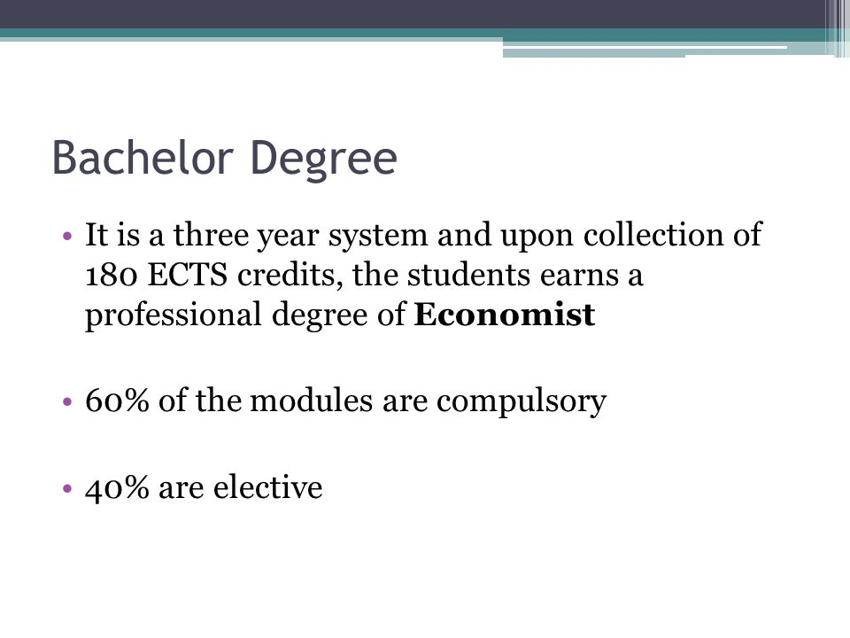 Bachelor Degree It is a three year system and upon collection of 180 ECTS credits, the students earns a professional degree of Economist 60% of the modules are compulsory 40% are elective