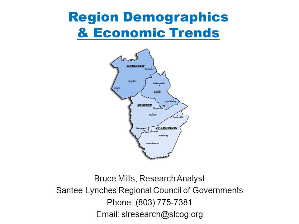Region Demographics & Economic Trends Bruce Mills, Research Analyst Santee-Lynches Regional Council of Governments Phone: (803)