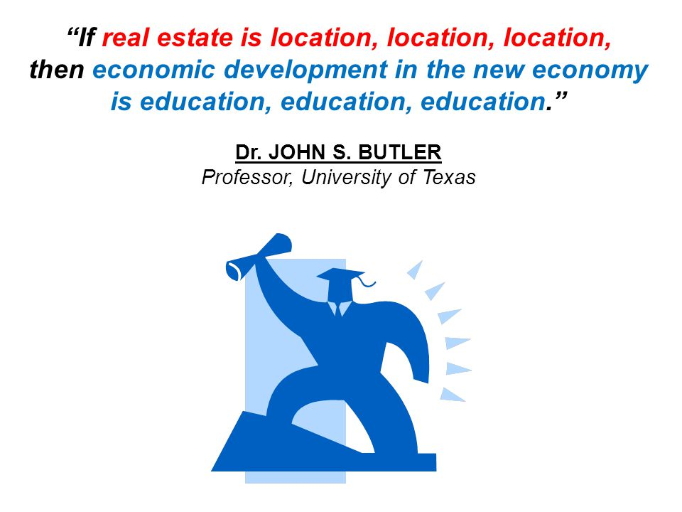 If real estate is location, location, location, then economic development in the new economy is education, education, education. Dr.