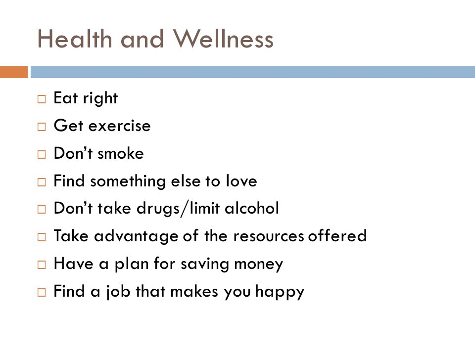 Health and Wellness  Eat right  Get exercise  Don't smoke  Find something else to love  Don't take drugs/limit alcohol  Take advantage of the resources offered  Have a plan for saving money  Find a job that makes you happy