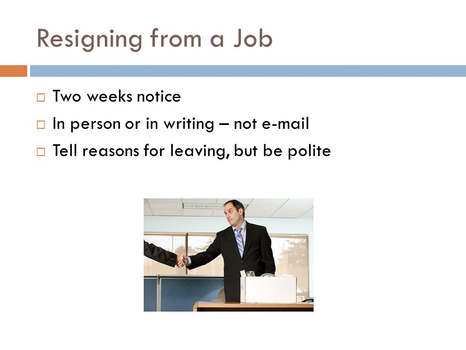 Resigning from a Job  Two weeks notice  In person or in writing – not   Tell reasons for leaving, but be polite