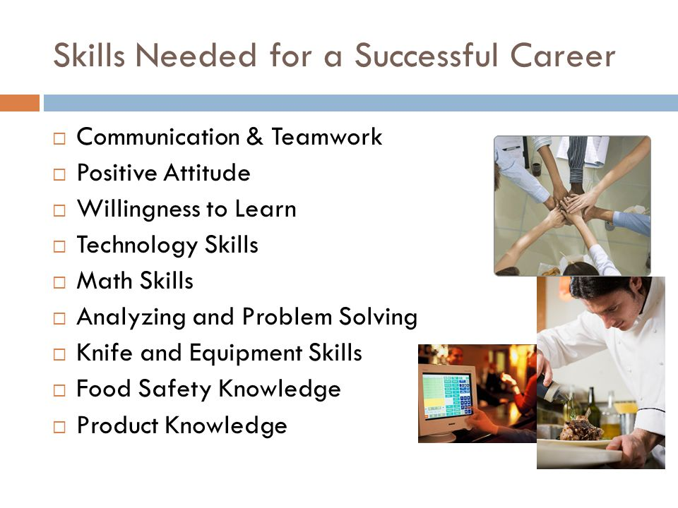 Skills Needed for a Successful Career  Communication & Teamwork  Positive Attitude  Willingness to Learn  Technology Skills  Math Skills  Analyzing and Problem Solving  Knife and Equipment Skills  Food Safety Knowledge  Product Knowledge