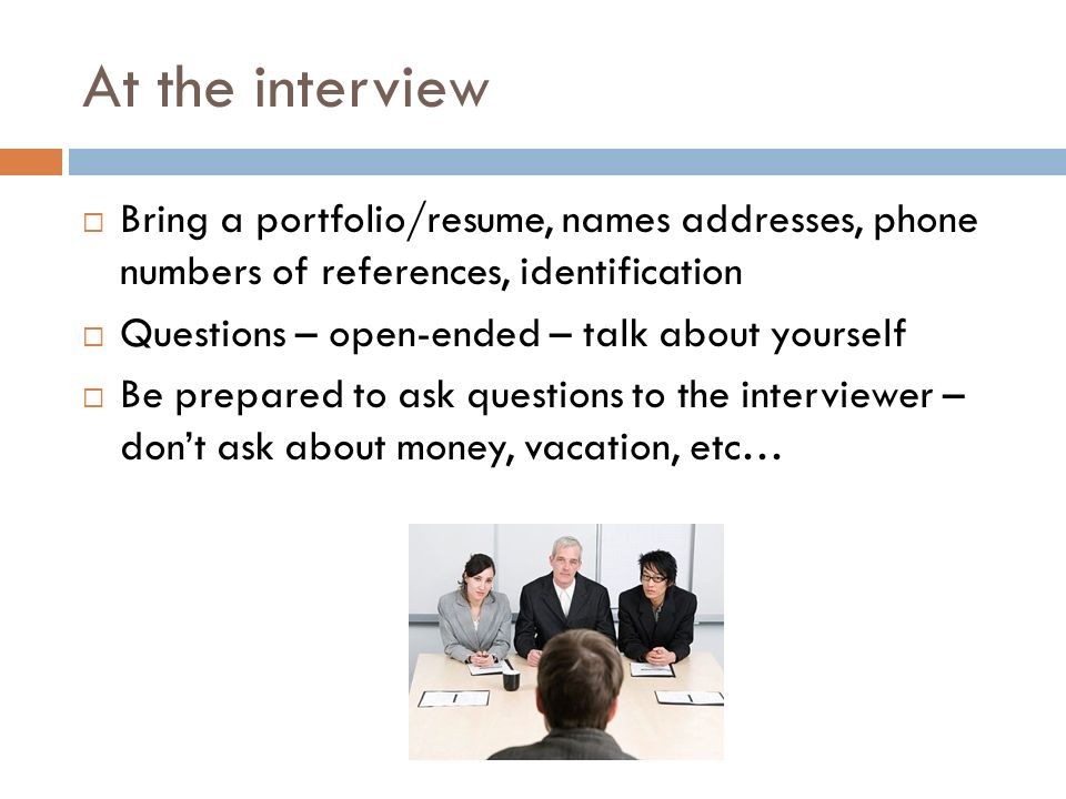 At the interview  Bring a portfolio/resume, names addresses, phone numbers of references, identification  Questions – open-ended – talk about yourself  Be prepared to ask questions to the interviewer – don't ask about money, vacation, etc…