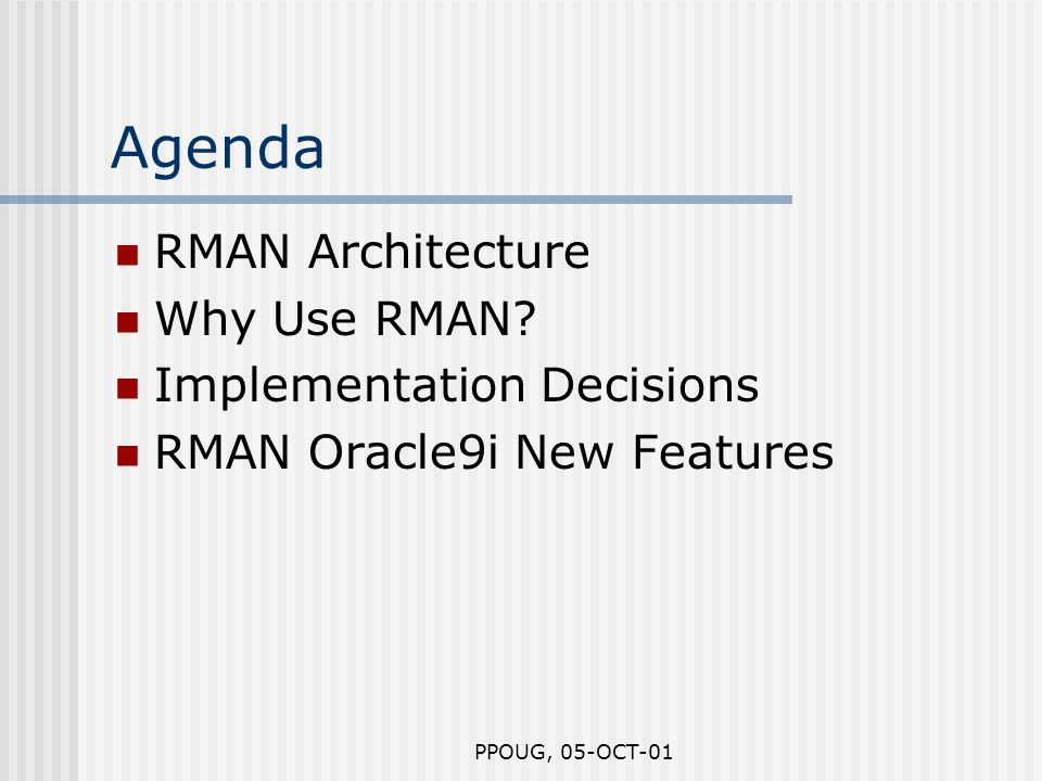 PPOUG, 05-OCT-01 Agenda RMAN Architecture Why Use RMAN