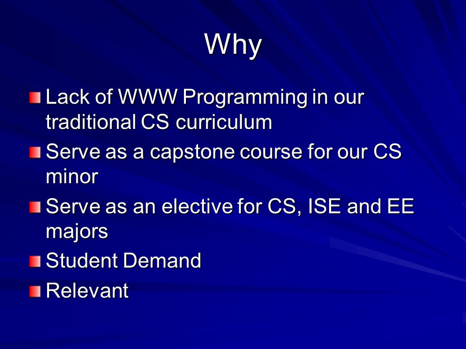 Why Lack of WWW Programming in our traditional CS curriculum Serve as a capstone course for our CS minor Serve as an elective for CS, ISE and EE majors Student Demand Relevant
