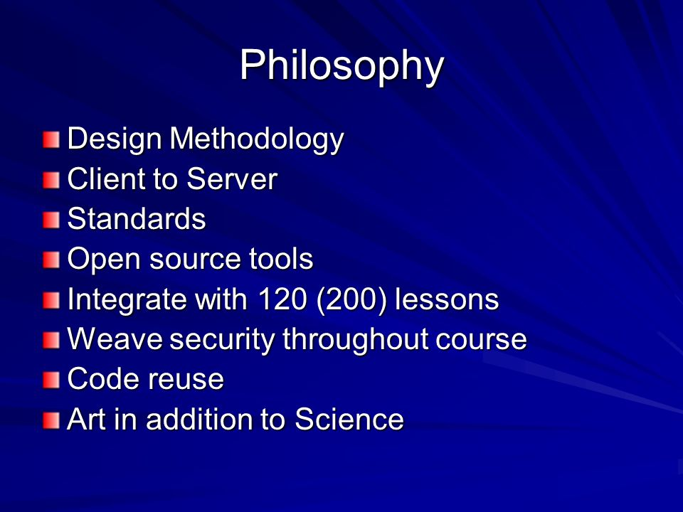 Philosophy Design Methodology Client to Server Standards Open source tools Integrate with 120 (200) lessons Weave security throughout course Code reuse Art in addition to Science