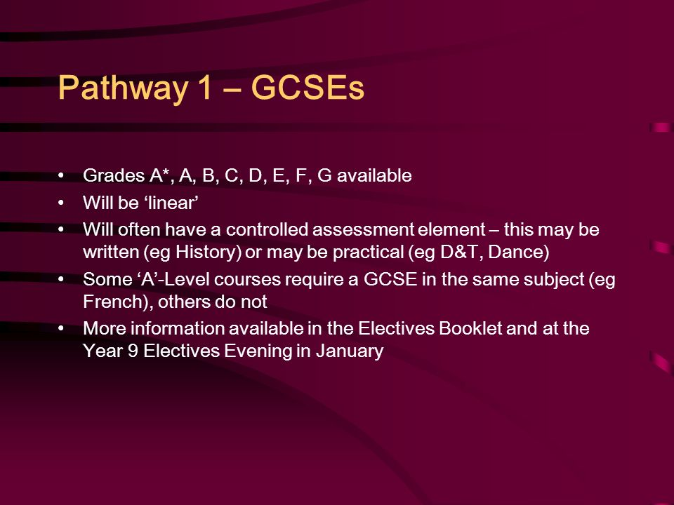 Pathway 1 – GCSEs Grades A*, A, B, C, D, E, F, G available Will be 'linear' Will often have a controlled assessment element – this may be written (eg History) or may be practical (eg D&T, Dance) Some 'A'-Level courses require a GCSE in the same subject (eg French), others do not More information available in the Electives Booklet and at the Year 9 Electives Evening in January