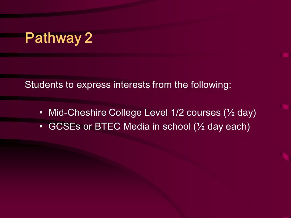 Pathway 2 Students to express interests from the following: Mid-Cheshire College Level 1/2 courses (½ day) GCSEs or BTEC Media in school (½ day each)