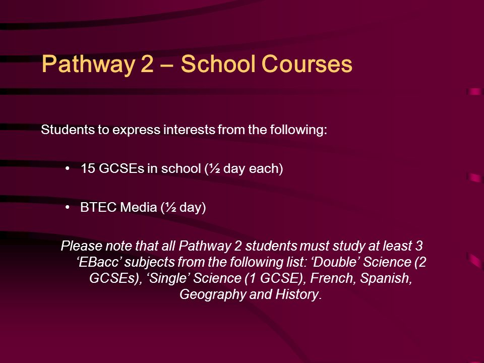 Pathway 2 – School Courses Students to express interests from the following: 15 GCSEs in school (½ day each) BTEC Media (½ day) Please note that all Pathway 2 students must study at least 3 'EBacc' subjects from the following list: 'Double' Science (2 GCSEs), 'Single' Science (1 GCSE), French, Spanish, Geography and History.