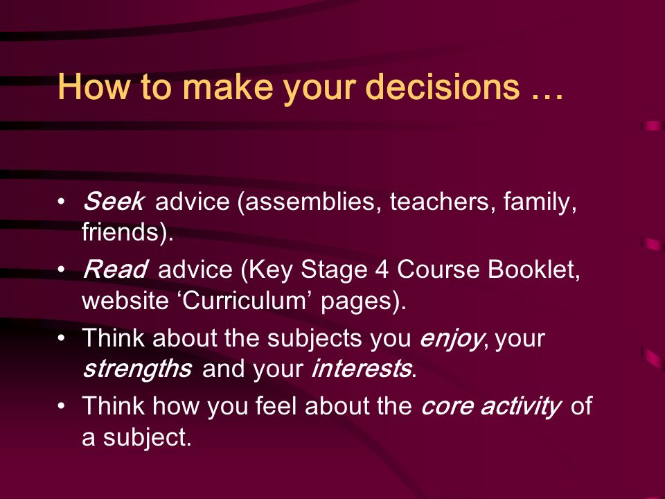 How to make your decisions … Seek advice (assemblies, teachers, family, friends).