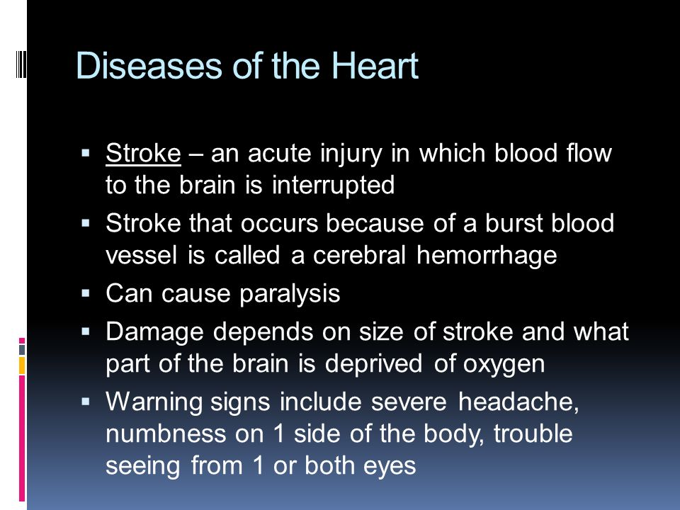 Diseases of the Heart  Stroke – an acute injury in which blood flow to the brain is interrupted  Stroke that occurs because of a burst blood vessel is called a cerebral hemorrhage  Can cause paralysis  Damage depends on size of stroke and what part of the brain is deprived of oxygen  Warning signs include severe headache, numbness on 1 side of the body, trouble seeing from 1 or both eyes