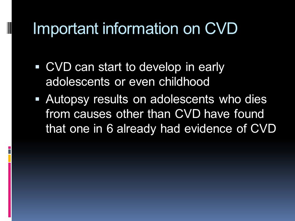 Important information on CVD  CVD can start to develop in early adolescents or even childhood  Autopsy results on adolescents who dies from causes other than CVD have found that one in 6 already had evidence of CVD