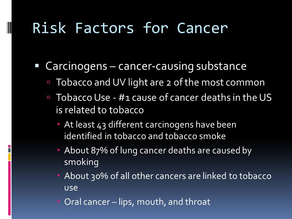 Risk Factors for Cancer  Carcinogens – cancer-causing substance  Tobacco and UV light are 2 of the most common  Tobacco Use - #1 cause of cancer deaths in the US is related to tobacco  At least 43 different carcinogens have been identified in tobacco and tobacco smoke  About 87% of lung cancer deaths are caused by smoking  About 30% of all other cancers are linked to tobacco use  Oral cancer – lips, mouth, and throat