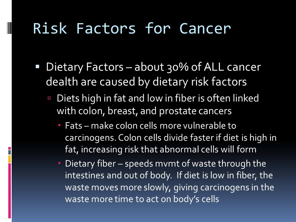 Risk Factors for Cancer  Dietary Factors – about 30% of ALL cancer dealth are caused by dietary risk factors  Diets high in fat and low in fiber is often linked with colon, breast, and prostate cancers  Fats – make colon cells more vulnerable to carcinogens.