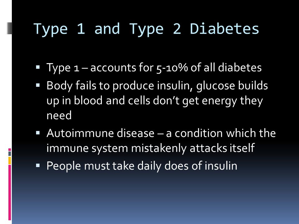 Type 1 and Type 2 Diabetes  Type 1 – accounts for 5-10% of all diabetes  Body fails to produce insulin, glucose builds up in blood and cells don't get energy they need  Autoimmune disease – a condition which the immune system mistakenly attacks itself  People must take daily does of insulin