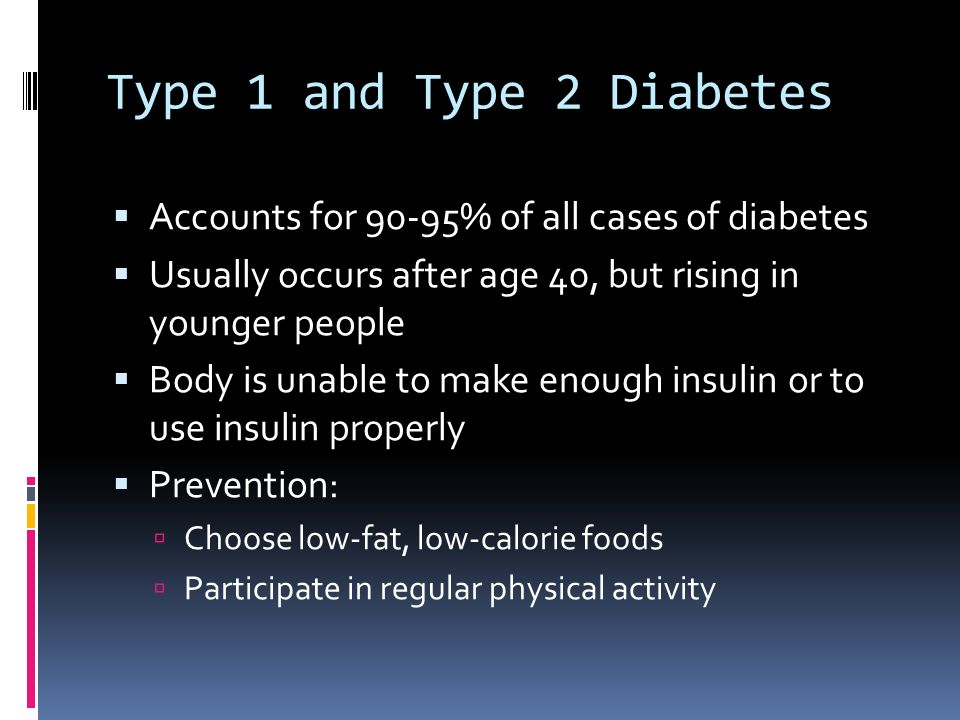 Type 1 and Type 2 Diabetes  Accounts for 90-95% of all cases of diabetes  Usually occurs after age 40, but rising in younger people  Body is unable to make enough insulin or to use insulin properly  Prevention:  Choose low-fat, low-calorie foods  Participate in regular physical activity