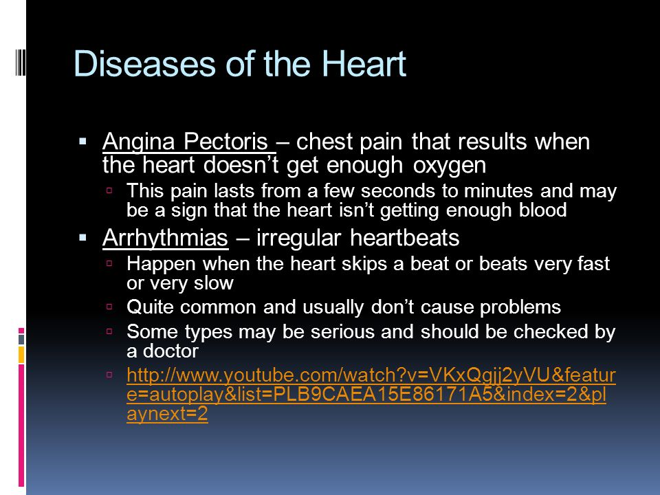 Diseases of the Heart  Angina Pectoris – chest pain that results when the heart doesn't get enough oxygen  This pain lasts from a few seconds to minutes and may be a sign that the heart isn't getting enough blood  Arrhythmias – irregular heartbeats  Happen when the heart skips a beat or beats very fast or very slow  Quite common and usually don't cause problems  Some types may be serious and should be checked by a doctor    v=VKxQgjj2yVU&featur e=autoplay&list=PLB9CAEA15E86171A5&index=2&pl aynext=2   v=VKxQgjj2yVU&featur e=autoplay&list=PLB9CAEA15E86171A5&index=2&pl aynext=2