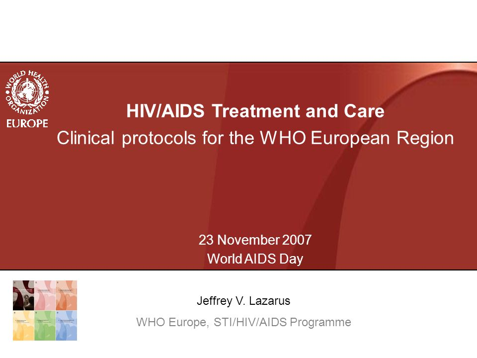HIV/AIDS Treatment and Care Clinical protocols for the WHO European Region 23 November 2007 World AIDS Day Jeffrey V.