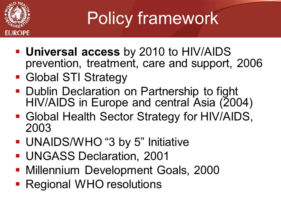 Policy framework  Universal access by 2010 to HIV/AIDS prevention, treatment, care and support, 2006  Global STI Strategy  Dublin Declaration on Partnership to fight HIV/AIDS in Europe and central Asia (2004)  Global Health Sector Strategy for HIV/AIDS, 2003  UNAIDS/WHO 3 by 5 Initiative  UNGASS Declaration, 2001  Millennium Development Goals, 2000  Regional WHO resolutions