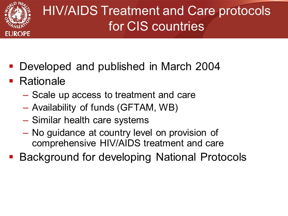 HIV/AIDS Treatment and Care protocols for CIS countries  Developed and published in March 2004  Rationale –Scale up access to treatment and care –Availability of funds (GFTAM, WB) –Similar health care systems –No guidance at country level on provision of comprehensive HIV/AIDS treatment and care  Background for developing National Protocols