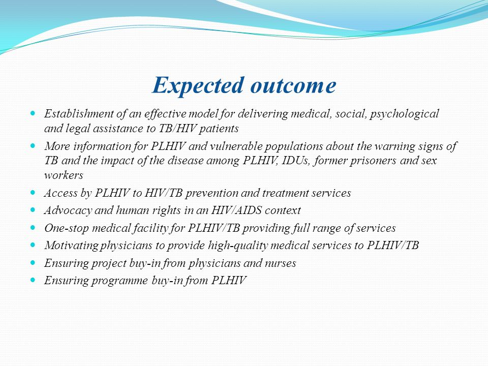 Expected outcome Establishment of an effective model for delivering medical, social, psychological and legal assistance to TB/HIV patients More information for PLHIV and vulnerable populations about the warning signs of TB and the impact of the disease among PLHIV, IDUs, former prisoners and sex workers Access by PLHIV to HIV/TB prevention and treatment services Advocacy and human rights in an HIV/AIDS context One-stop medical facility for PLHIV/TB providing full range of services Motivating physicians to provide high-quality medical services to PLHIV/TB Ensuring project buy-in from physicians and nurses Ensuring programme buy-in from PLHIV