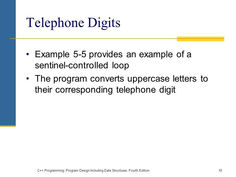 C++ Programming: Program Design Including Data Structures, Fourth Edition10 Telephone Digits Example 5-5 provides an example of a sentinel-controlled loop The program converts uppercase letters to their corresponding telephone digit