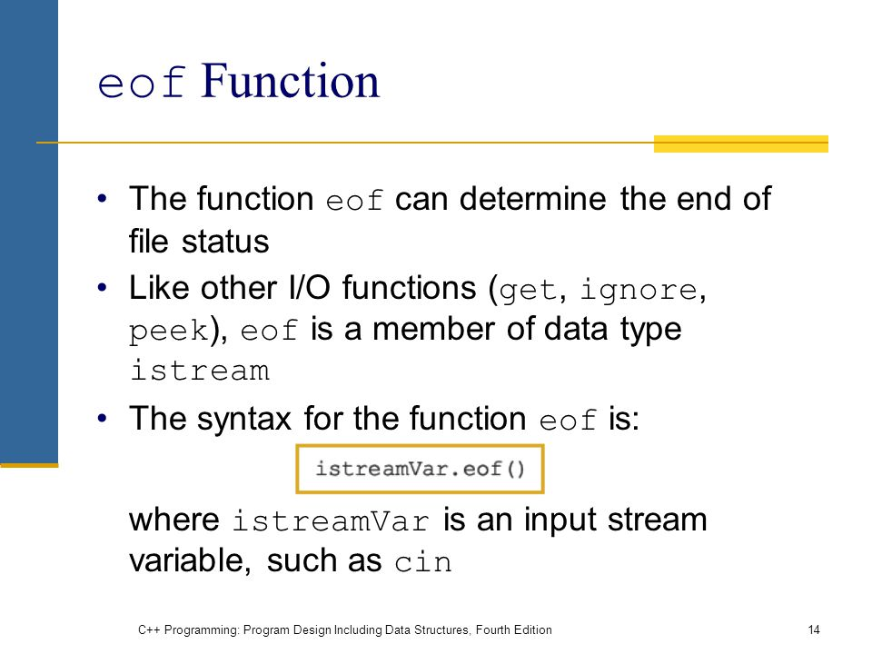 C++ Programming: Program Design Including Data Structures, Fourth Edition14 eof Function The function eof can determine the end of file status Like other I/O functions ( get, ignore, peek ), eof is a member of data type istream The syntax for the function eof is: where istreamVar is an input stream variable, such as cin