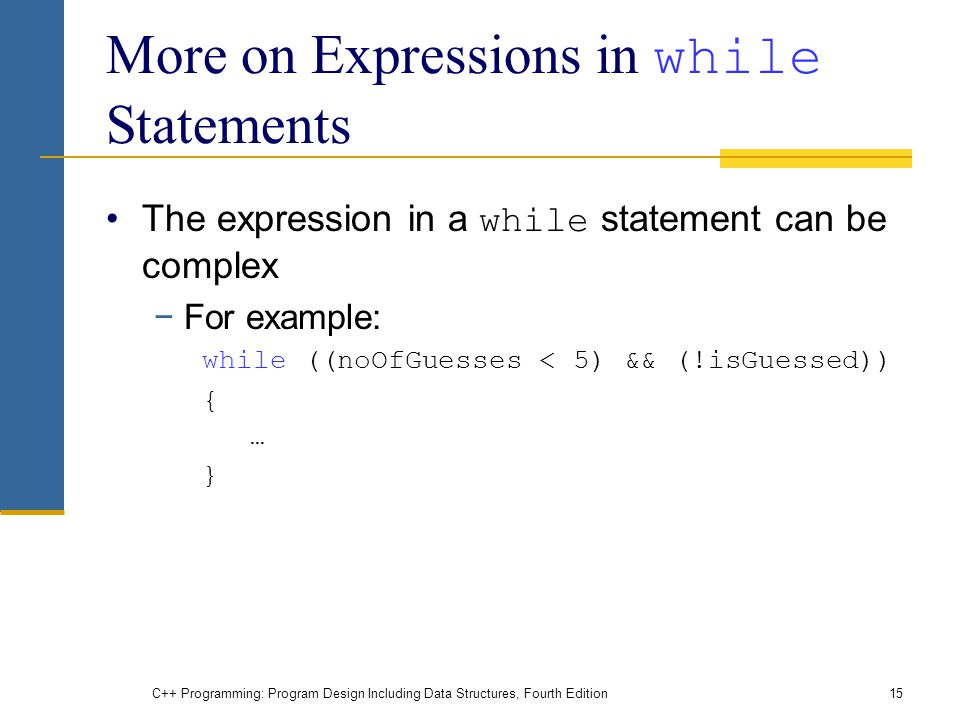 C++ Programming: Program Design Including Data Structures, Fourth Edition15 More on Expressions in while Statements The expression in a while statement can be complex −For example: while ((noOfGuesses < 5) && (!isGuessed)) { … }